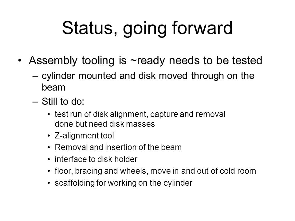 Status, going forward Assembly tooling is ~ready needs to be tested –cylinder mounted and disk moved through on the beam –Still to do: test run of disk alignment, capture and removal done but need disk masses Z-alignment tool Removal and insertion of the beam interface to disk holder floor, bracing and wheels, move in and out of cold room scaffolding for working on the cylinder