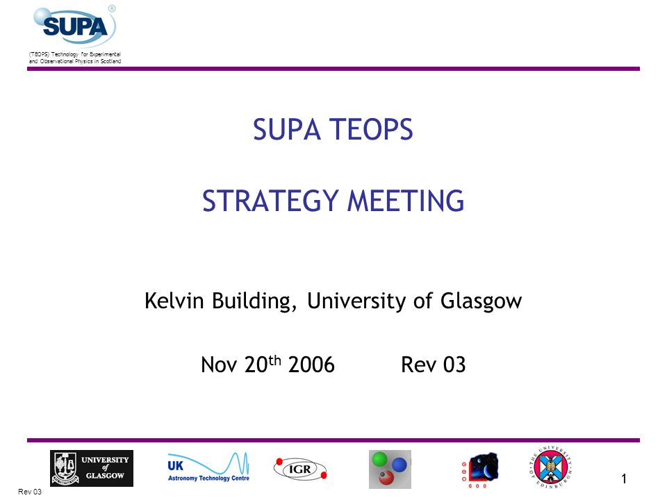 (TEOPS) Technology for Experimental and Observational Physics in Scotland Rev 03 1 SUPA TEOPS STRATEGY MEETING Kelvin Building, University of Glasgow