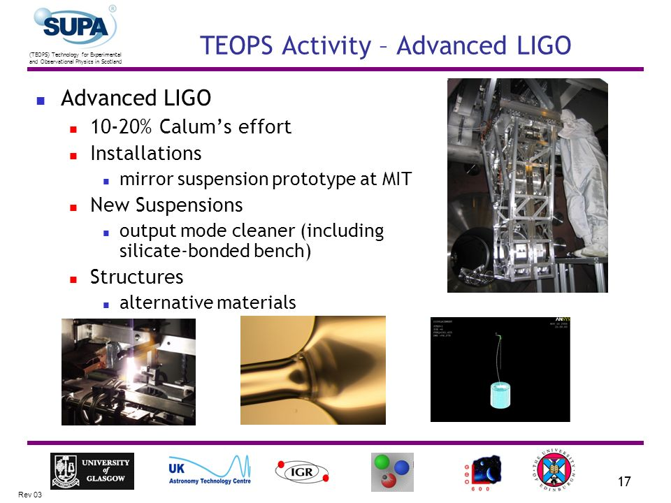 (TEOPS) Technology for Experimental and Observational Physics in Scotland Rev 03 17 TEOPS Activity – Advanced LIGO Advanced LIGO 10-20% Calums effort Installations mirror suspension prototype at MIT New Suspensions output mode cleaner (including silicate-bonded bench) Structures alternative materials