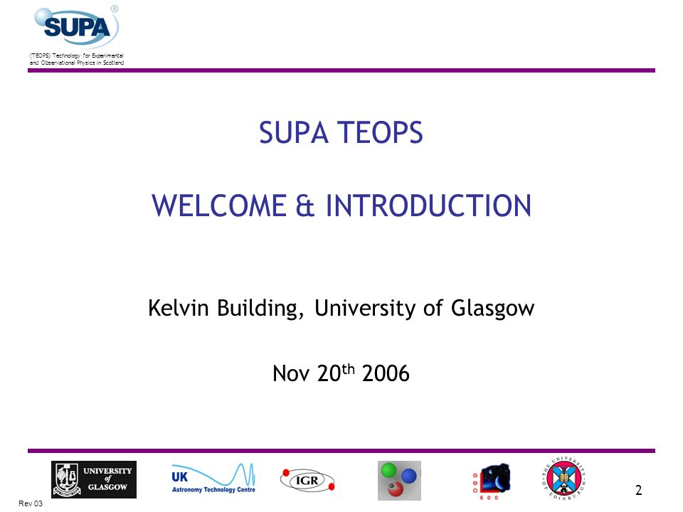 (TEOPS) Technology for Experimental and Observational Physics in Scotland Rev 03 2 SUPA TEOPS WELCOME & INTRODUCTION Kelvin Building, University of Glasgow Nov 20 th 2006