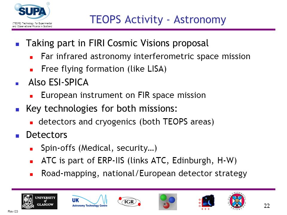 (TEOPS) Technology for Experimental and Observational Physics in Scotland Rev 03 22 TEOPS Activity - Astronomy Taking part in FIRI Cosmic Visions proposal Far infrared astronomy interferometric space mission Free flying formation (like LISA) Also ESI-SPICA European instrument on FIR space mission Key technologies for both missions: detectors and cryogenics (both TEOPS areas) Detectors Spin-offs (Medical, security…) ATC is part of ERP-IIS (links ATC, Edinburgh, H-W) Road-mapping, national/European detector strategy