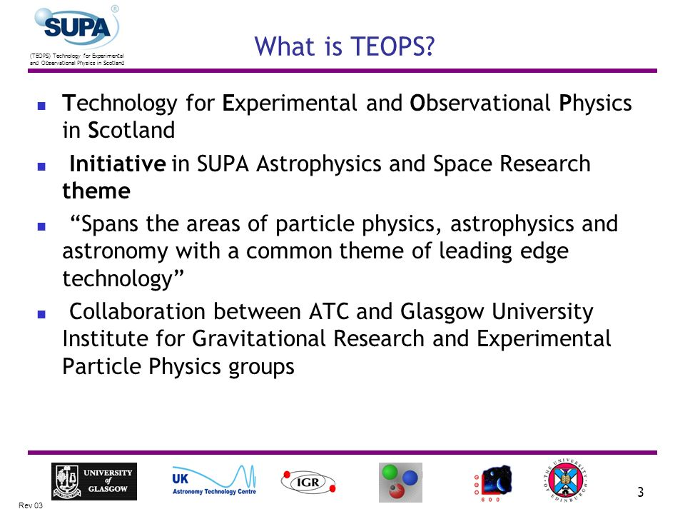 (TEOPS) Technology for Experimental and Observational Physics in Scotland Rev 03 3 What is TEOPS? Technology for Experimental and Observational Physic