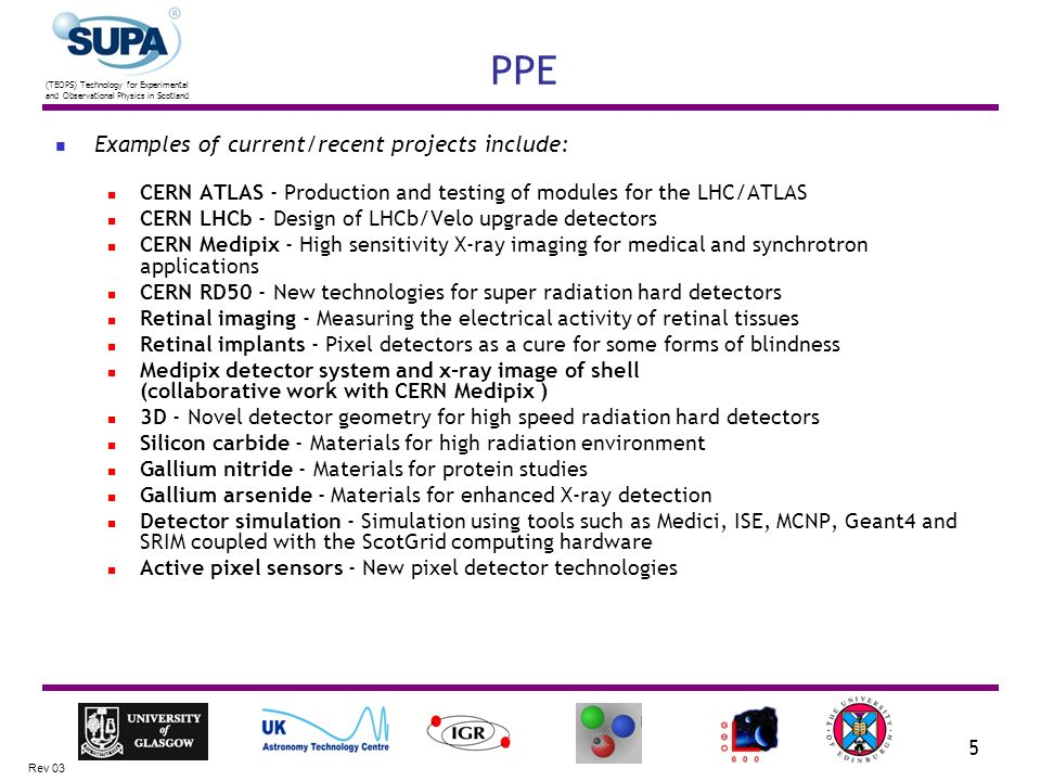 (TEOPS) Technology for Experimental and Observational Physics in Scotland Rev 03 5 PPE Examples of current/recent projects include: CERN ATLAS - Production and testing of modules for the LHC/ATLAS CERN LHCb - Design of LHCb/Velo upgrade detectors CERN Medipix - High sensitivity X-ray imaging for medical and synchrotron applications CERN RD50 - New technologies for super radiation hard detectors Retinal imaging - Measuring the electrical activity of retinal tissues Retinal implants - Pixel detectors as a cure for some forms of blindness Medipix detector system and x-ray image of shell (collaborative work with CERN Medipix ) 3D - Novel detector geometry for high speed radiation hard detectors Silicon carbide - Materials for high radiation environment Gallium nitride - Materials for protein studies Gallium arsenide - Materials for enhanced X-ray detection Detector simulation - Simulation using tools such as Medici, ISE, MCNP, Geant4 and SRIM coupled with the ScotGrid computing hardware Active pixel sensors - New pixel detector technologies