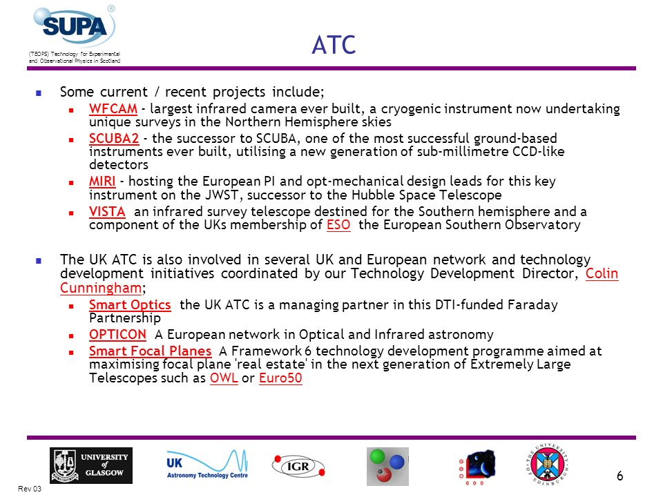 (TEOPS) Technology for Experimental and Observational Physics in Scotland Rev 03 6 ATC Some current / recent projects include; WFCAM - largest infrared camera ever built, a cryogenic instrument now undertaking unique surveys in the Northern Hemisphere skies WFCAM SCUBA2 - the successor to SCUBA, one of the most successful ground-based instruments ever built, utilising a new generation of sub-millimetre CCD-like detectors SCUBA2 MIRI - hosting the European PI and opt-mechanical design leads for this key instrument on the JWST, successor to the Hubble Space Telescope MIRI VISTA ­ an infrared survey telescope destined for the Southern hemisphere and a component of the UKs membership of ESO ­ the European Southern Observatory VISTAESO The UK ATC is also involved in several UK and European network and technology development initiatives coordinated by our Technology Development Director, Colin Cunningham;Colin Cunningham Smart Optics ­ the UK ATC is a managing partner in this DTI-funded Faraday Partnership Smart Optics OPTICON ­ A European network in Optical and Infrared astronomy OPTICON Smart Focal Planes ­ A Framework 6 technology development programme aimed at maximising focal plane real estate in the next generation of Extremely Large Telescopes such as OWL or Euro50 Smart Focal PlanesOWLEuro50
