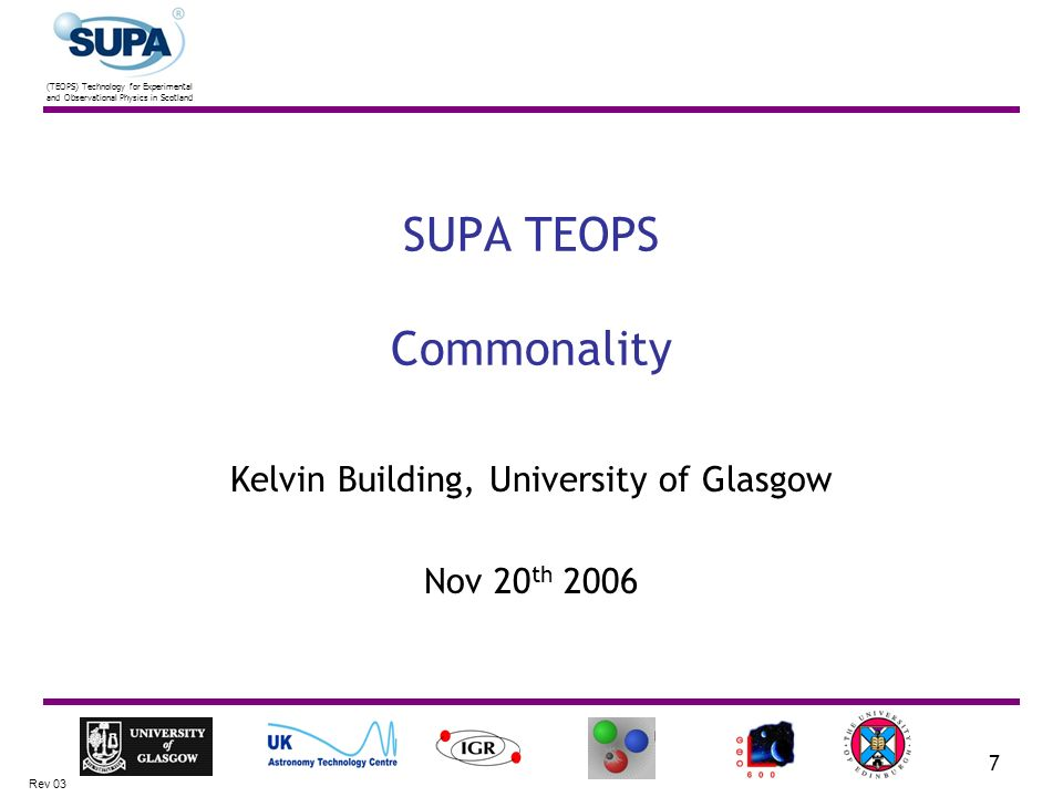 (TEOPS) Technology for Experimental and Observational Physics in Scotland Rev 03 7 SUPA TEOPS Commonality Kelvin Building, University of Glasgow Nov 2