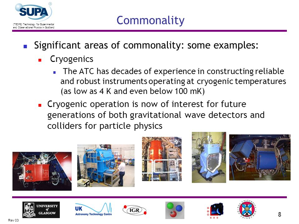 (TEOPS) Technology for Experimental and Observational Physics in Scotland Rev 03 8 Commonality Significant areas of commonality: some examples: Cryogenics The ATC has decades of experience in constructing reliable and robust instruments operating at cryogenic temperatures (as low as 4 K and even below 100 mK) Cryogenic operation is now of interest for future generations of both gravitational wave detectors and colliders for particle physics