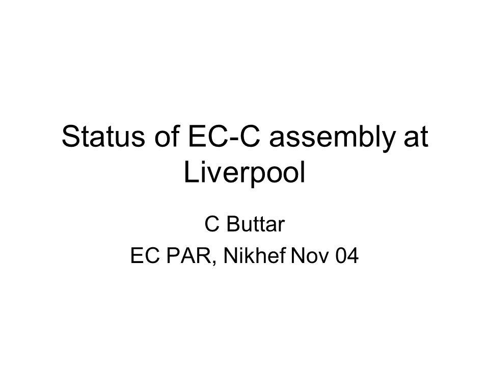 Status of EC-C assembly at Liverpool C Buttar EC PAR, Nikhef Nov 04