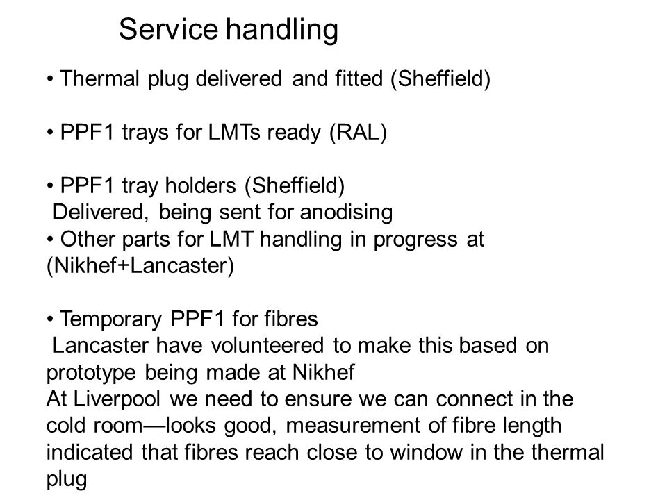 Service handling Thermal plug delivered and fitted (Sheffield) PPF1 trays for LMTs ready (RAL) PPF1 tray holders (Sheffield) Delivered, being sent for anodising Other parts for LMT handling in progress at (Nikhef+Lancaster) Temporary PPF1 for fibres Lancaster have volunteered to make this based on prototype being made at Nikhef At Liverpool we need to ensure we can connect in the cold roomlooks good, measurement of fibre length indicated that fibres reach close to window in the thermal plug