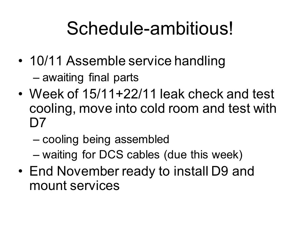 Schedule-ambitious! 10/11 Assemble service handling –awaiting final parts Week of 15/11+22/11 leak check and test cooling, move into cold room and tes