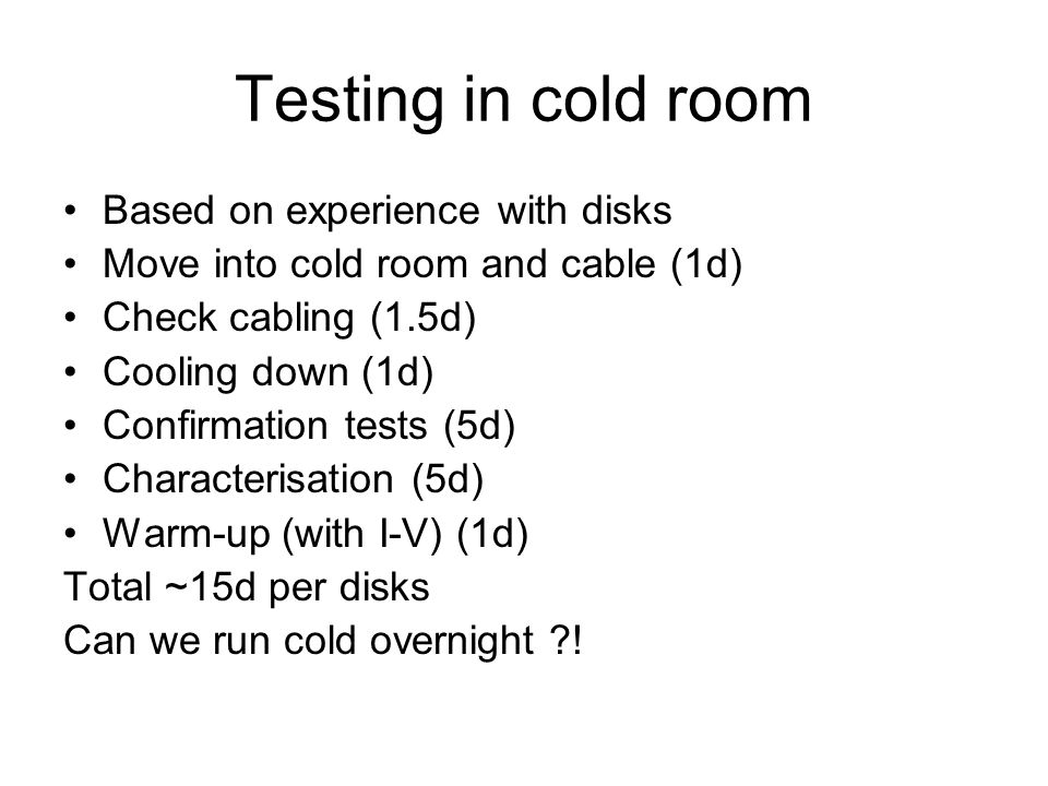 Testing in cold room Based on experience with disks Move into cold room and cable (1d) Check cabling (1.5d) Cooling down (1d) Confirmation tests (5d) Characterisation (5d) Warm-up (with I-V) (1d) Total ~15d per disks Can we run cold overnight !
