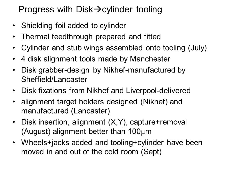 Progress with Disk cylinder tooling Shielding foil added to cylinder Thermal feedthrough prepared and fitted Cylinder and stub wings assembled onto tooling (July) 4 disk alignment tools made by Manchester Disk grabber-design by Nikhef-manufactured by Sheffield/Lancaster Disk fixations from Nikhef and Liverpool-delivered alignment target holders designed (Nikhef) and manufactured (Lancaster) Disk insertion, alignment (X,Y), capture+removal (August) alignment better than 100 m Wheels+jacks added and tooling+cylinder have been moved in and out of the cold room (Sept)