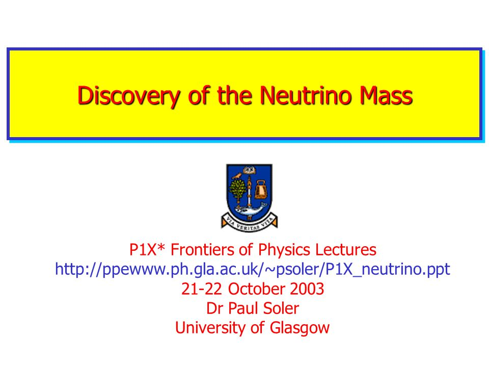 Discovery of the Neutrino Mass P1X* Frontiers of Physics Lectures http://ppewww.ph.gla.ac.uk/~psoler/P1X_neutrino.ppt 21-22 October 2003 Dr Paul Soler