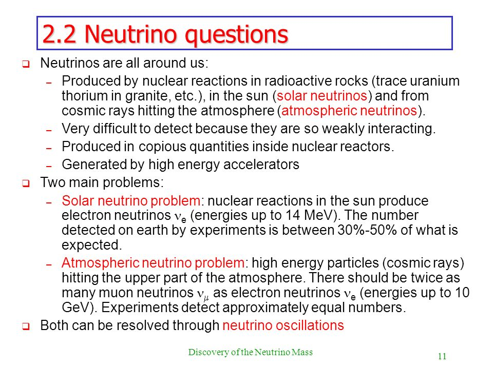 11 Discovery of the Neutrino Mass 2.2 Neutrino questions Neutrinos are all around us: – Produced by nuclear reactions in radioactive rocks (trace uran