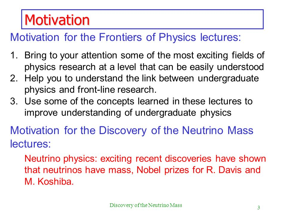 3 Discovery of the Neutrino Mass Motivation Motivation for the Frontiers of Physics lectures: 1.Bring to your attention some of the most exciting fiel