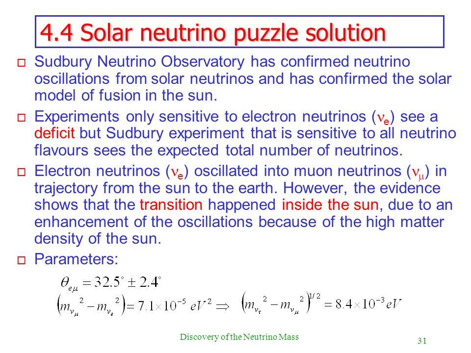 31 Discovery of the Neutrino Mass 4.4 Solar neutrino puzzle solution o Sudbury Neutrino Observatory has confirmed neutrino oscillations from solar neu