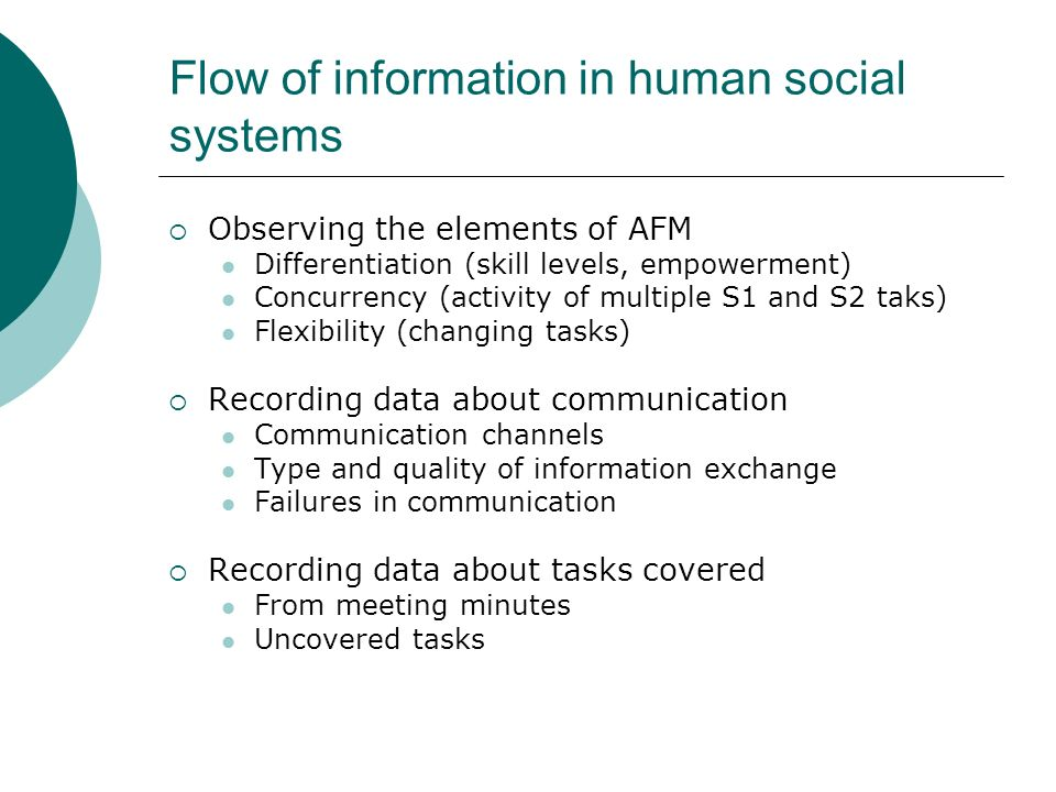 Flow of information in human social systems Observing the elements of AFM Differentiation (skill levels, empowerment) Concurrency (activity of multipl