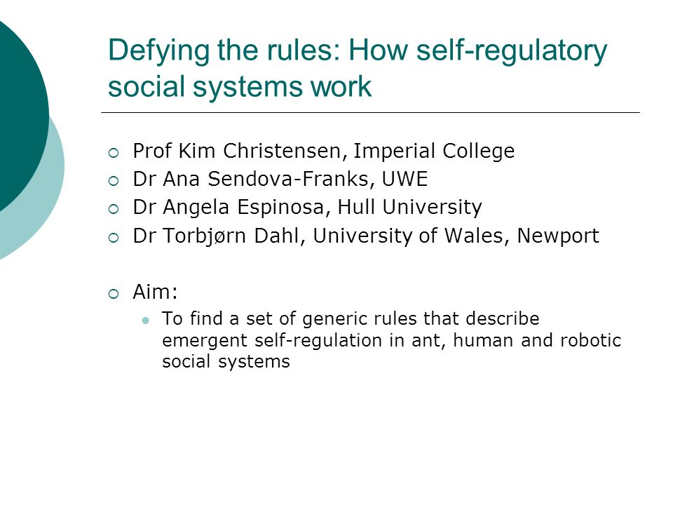 Defying the rules: How self-regulatory social systems work Prof Kim Christensen, Imperial College Dr Ana Sendova-Franks, UWE Dr Angela Espinosa, Hull