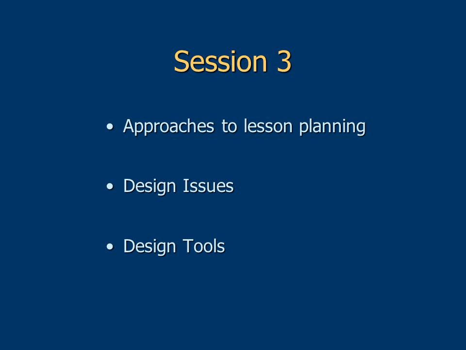 Session 3 Approaches to lesson planningApproaches to lesson planning Design IssuesDesign Issues Design ToolsDesign Tools