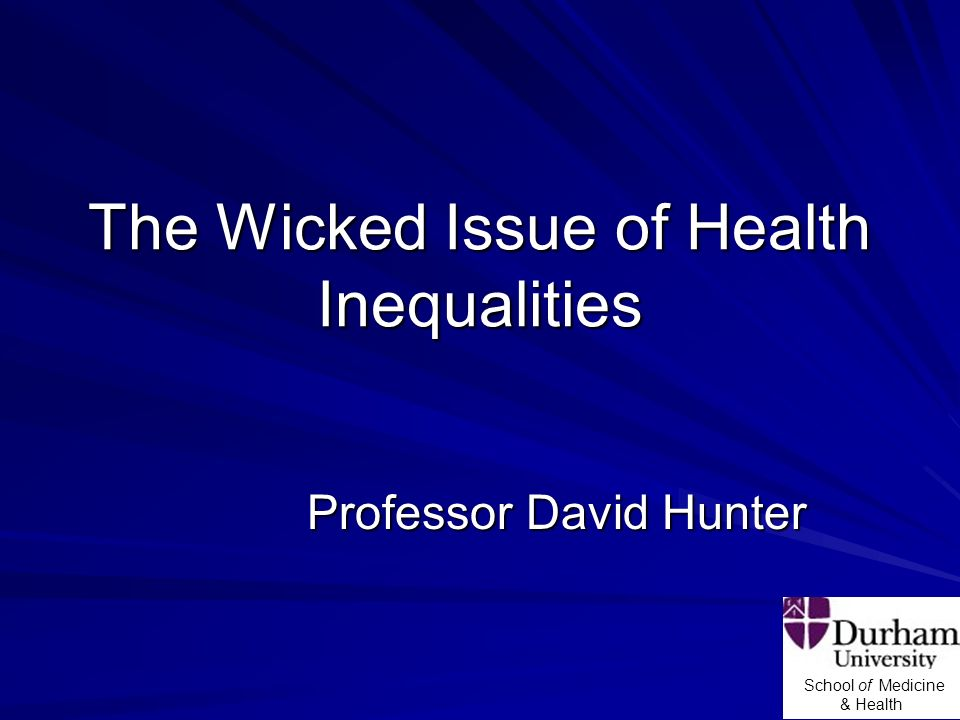 School of Medicine & Health The Wicked Issue of Health Inequalities Professor David Hunter