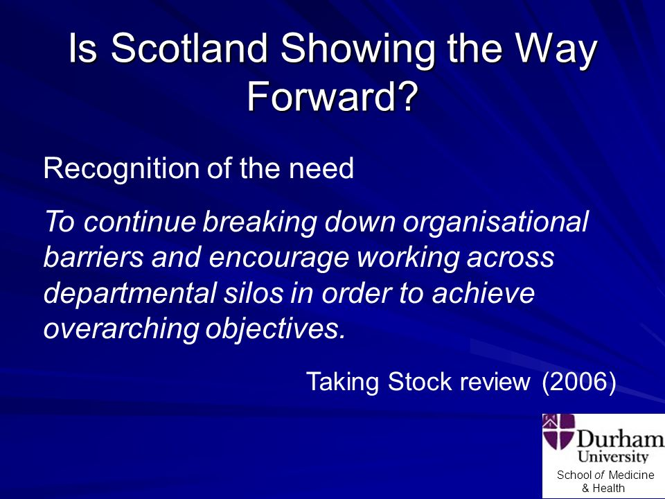 School of Medicine & Health Is Scotland Showing the Way Forward? Recognition of the need To continue breaking down organisational barriers and encoura