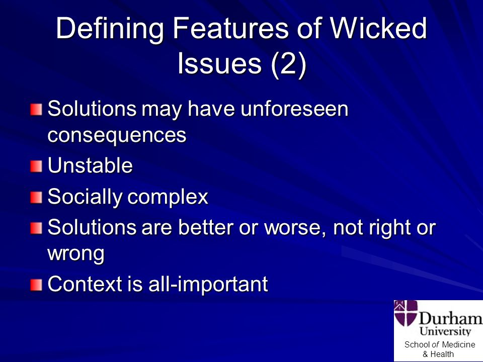 School of Medicine & Health Defining Features of Wicked Issues (2) Solutions may have unforeseen consequences Unstable Socially complex Solutions are better or worse, not right or wrong Context is all-important