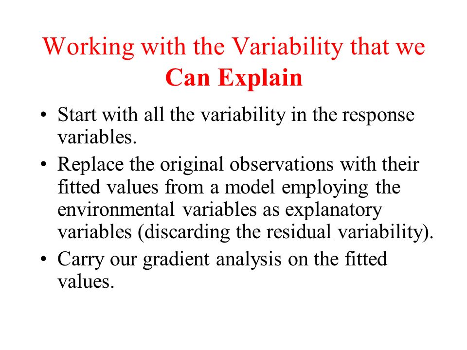 Working with the Variability that we Can Explain Start with all the variability in the response variables. Replace the original observations with thei