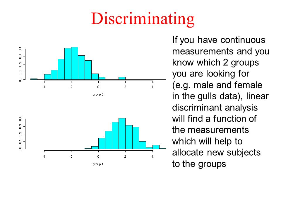 Discriminating If you have continuous measurements and you know which 2 groups you are looking for (e.g. male and female in the gulls data), linear di