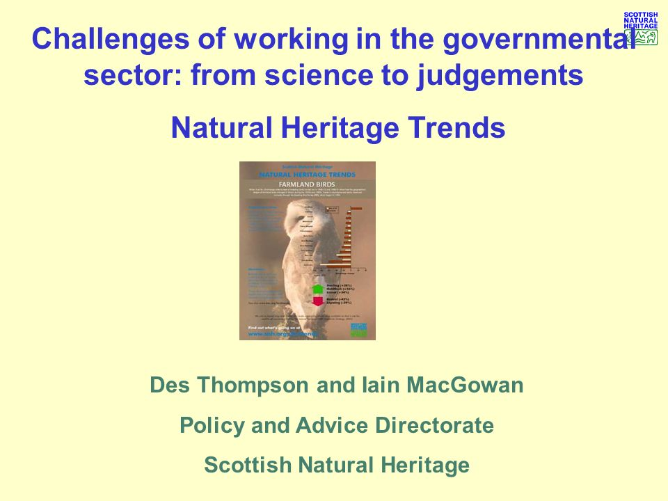 Natural Heritage Trends The Natural Heritage (Scotland) Act 1991 the natural heritage … includes the flora and fauna of Scotland, its geological and physiographical features, its natural beauty and amenity … Scottish Natural Heritage general aims and purposes: - secure conservation and enhancement of nature - foster understanding and facilitate enjoyment of nature and outdoors