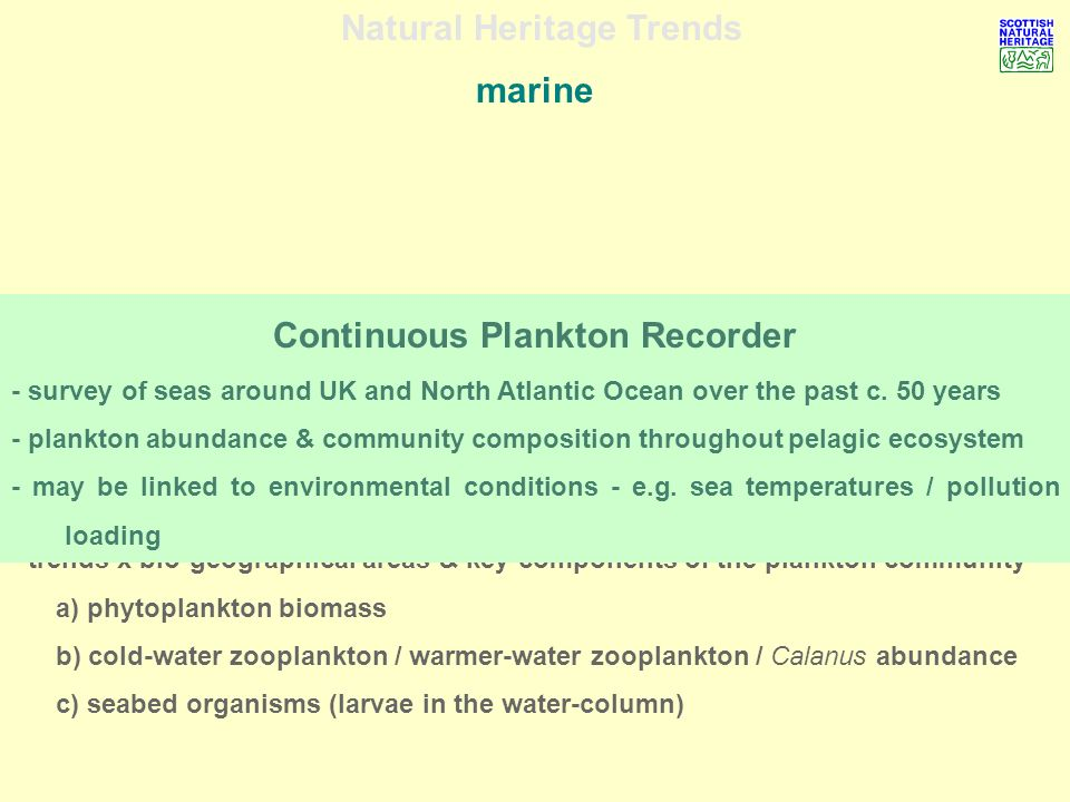 Natural Heritage Trends marine - trends x bio-geographical areas & key components of the plankton community a) phytoplankton biomass b) cold-water zooplankton / warmer-water zooplankton / Calanus abundance c) seabed organisms (larvae in the water-column) Continuous Plankton Recorder - survey of seas around UK and North Atlantic Ocean over the past c.