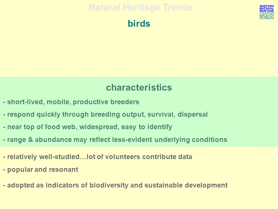 Natural Heritage Trends birds - relatively well-studied…lot of volunteers contribute data - popular and resonant - adopted as indicators of biodiversity and sustainable development characteristics - short-lived, mobile, productive breeders - respond quickly through breeding output, survival, dispersal - near top of food web, widespread, easy to identify - range & abundance may reflect less-evident underlying conditions