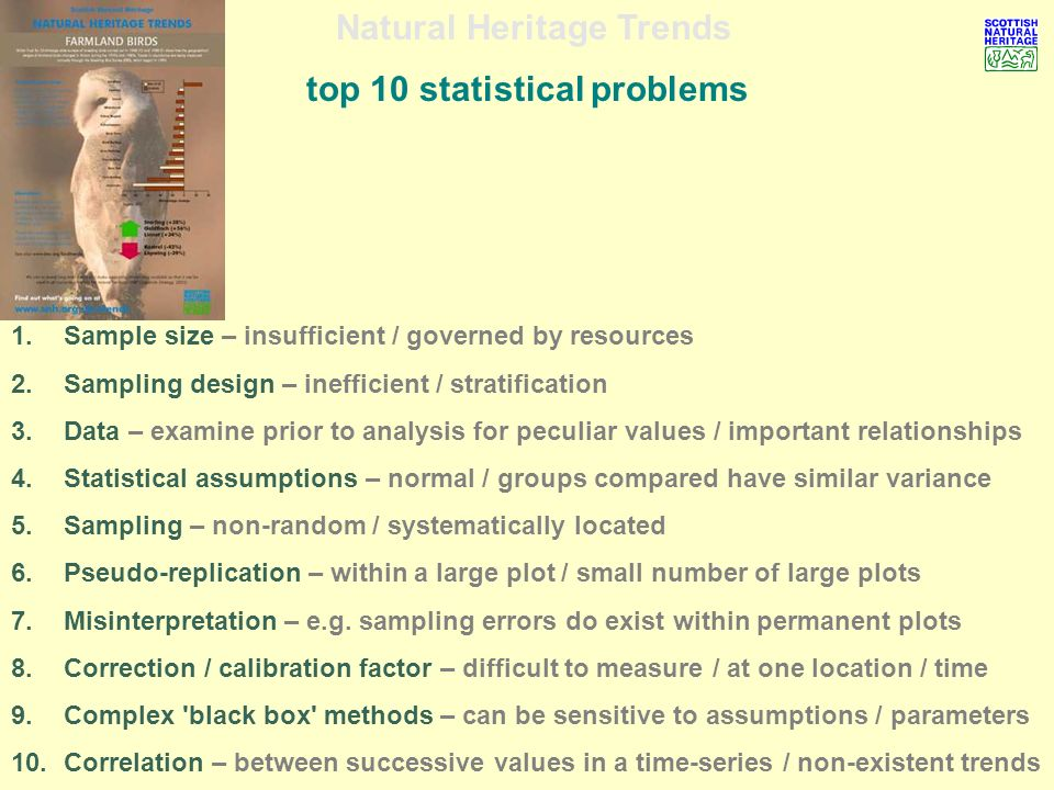 Natural Heritage Trends top 10 statistical problems 1.Sample size – insufficient / governed by resources 2.Sampling design – inefficient / stratification 3.Data – examine prior to analysis for peculiar values / important relationships 4.Statistical assumptions – normal / groups compared have similar variance 5.Sampling – non-random / systematically located 6.Pseudo-replication – within a large plot / small number of large plots 7.Misinterpretation – e.g.