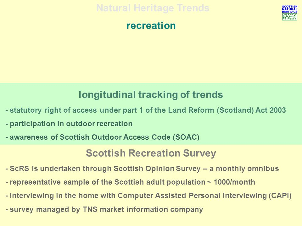 Natural Heritage Trends recreation - quota sampling provides the most cost-effective approach - confidence intervals can only be estimated - sample size ~ 1,000 = confidence bands of +/-5% at the 95% confidence interval non-probability, quota sampling - stratified by geographical distribution of Scottish population - 42 sample points of 25 interviews per point - different sampling points (random) each month ~ 500 points / annum - quotas for gender, age, socio-economic group and working status - results weighted by demographic profile from National Readership Survey (NRS)