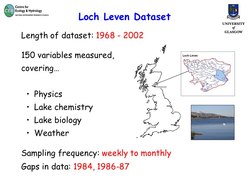 Loch Leven Dataset Length of dataset: variables measured, covering… Physics Lake chemistry Lake biology Weather Sampling frequency: weekly to monthly Gaps in data: 1984,