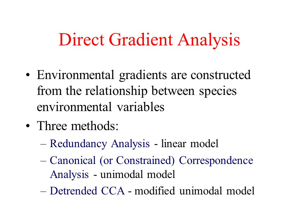 Direct Gradient Analysis Environmental gradients are constructed from the relationship between species environmental variables Three methods: –Redundancy Analysis - linear model –Canonical (or Constrained) Correspondence Analysis - unimodal model –Detrended CCA - modified unimodal model