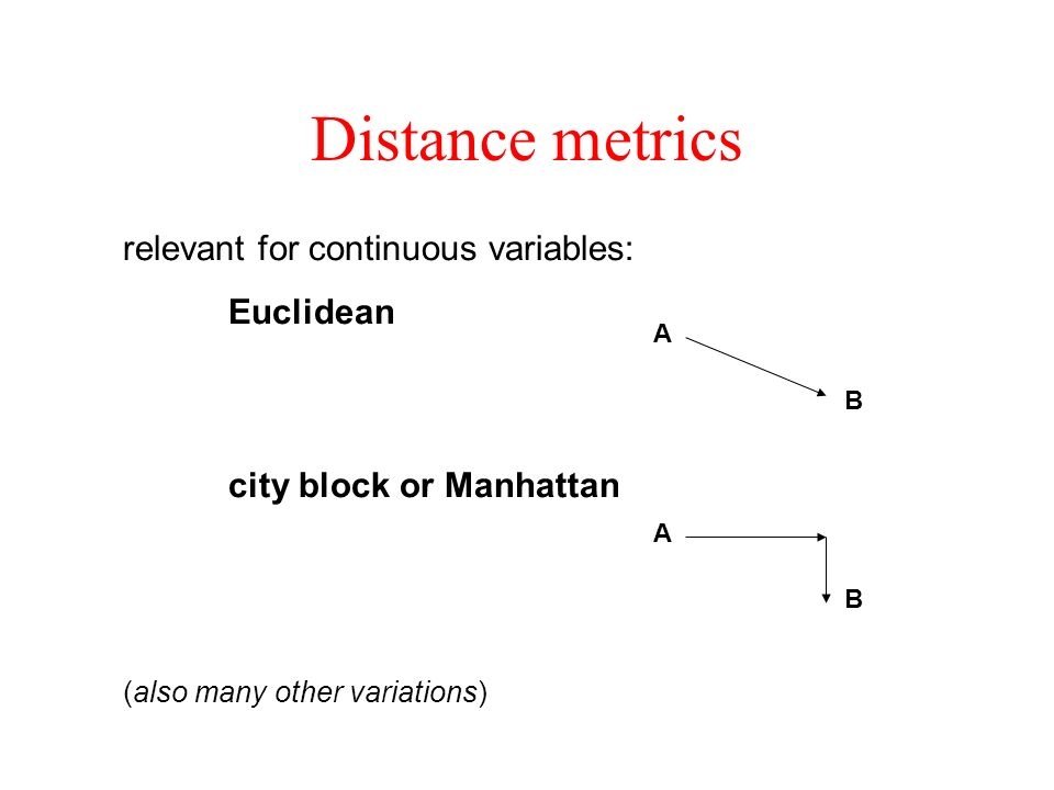 relevant for continuous variables: Euclidean city block or Manhattan Distance metrics A B A B (also many other variations)