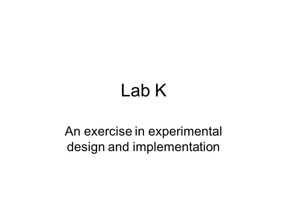 Lab K An exercise in experimental design and implementation