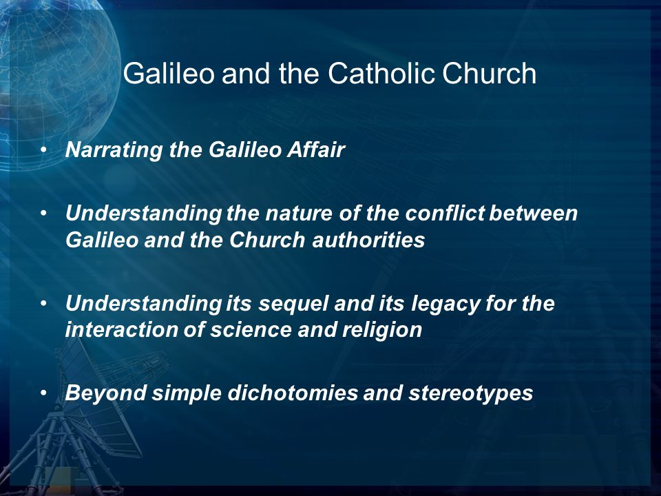 Narrating the Galileo Affair Understanding the nature of the conflict between Galileo and the Church authorities Understanding its sequel and its lega