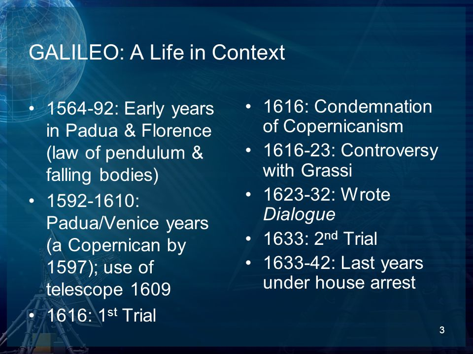 3 GALILEO: A Life in Context 1564-92: Early years in Padua & Florence (law of pendulum & falling bodies) 1592-1610: Padua/Venice years (a Copernican b