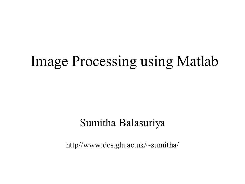 Image Processing using Matlab Sumitha Balasuriya12 Useful functions for manipulating images Convert image to grayscale >>Igray=rgb2gray(I); Resize image >>Ismall=imresize(I,[100 100], bilinear ); Rotate image >>I90=imrotate(I,90);