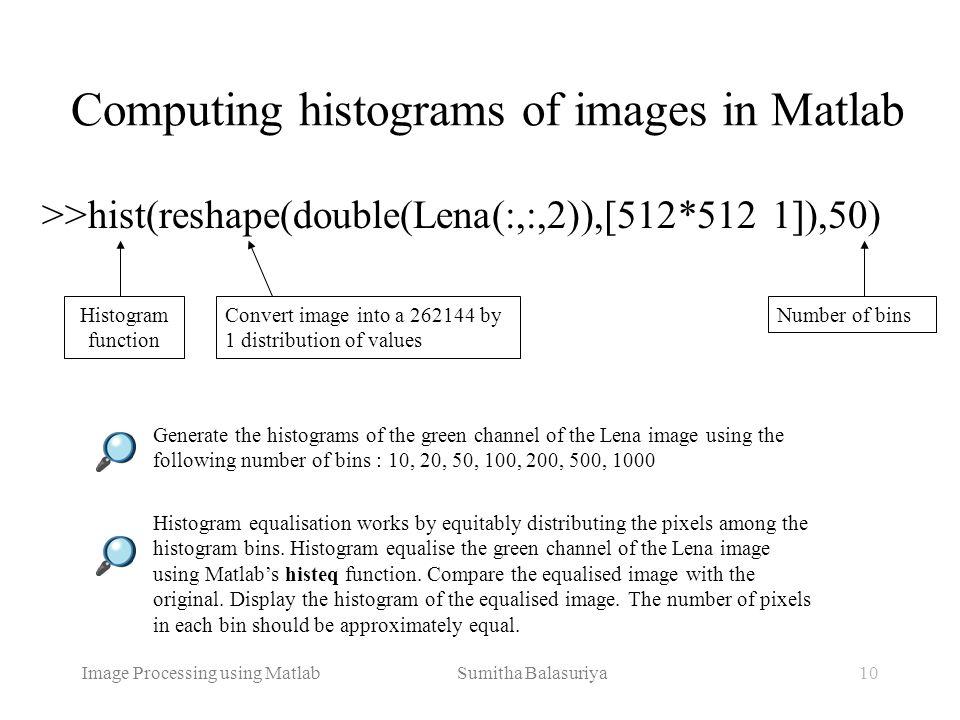 Image Processing using Matlab Sumitha Balasuriya10 Computing histograms of images in Matlab >>hist(reshape(double(Lena(:,:,2)),[512*512 1]),50) Conver