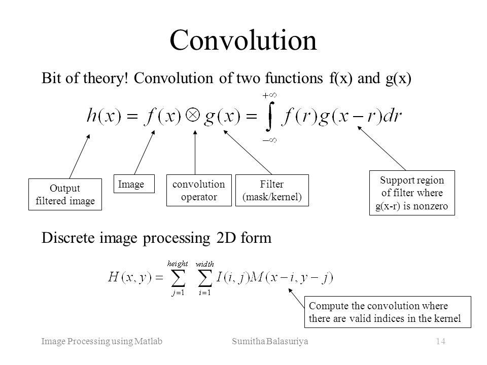 Image Processing using Matlab Sumitha Balasuriya14 Convolution Bit of theory! Convolution of two functions f(x) and g(x) Discrete image processing 2D