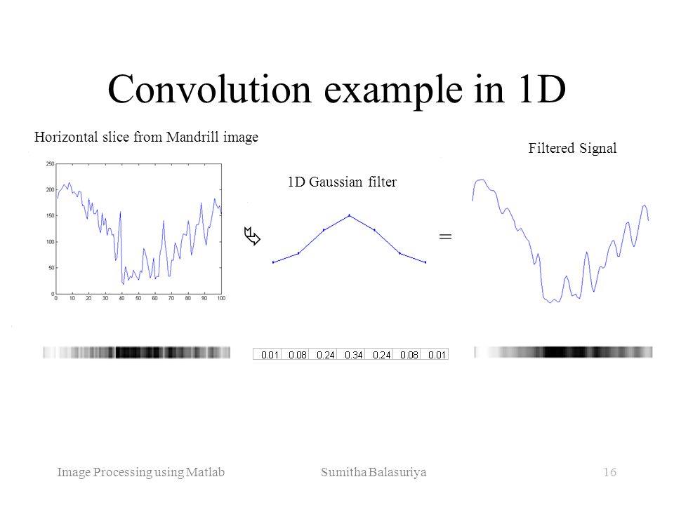 Image Processing using Matlab Sumitha Balasuriya16 Convolution example in 1D Horizontal slice from Mandrill image 1D Gaussian filter = Filtered Signal
