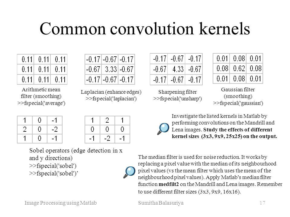 Image Processing using Matlab Sumitha Balasuriya17 Common convolution kernels Arithmetic mean filter (smoothing) >>fspecial('average') Laplacian (enha