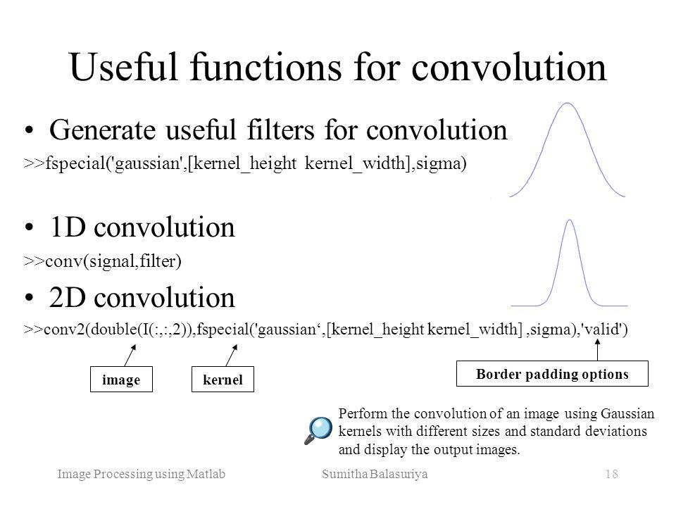 Image Processing using Matlab Sumitha Balasuriya18 Useful functions for convolution Perform the convolution of an image using Gaussian kernels with di