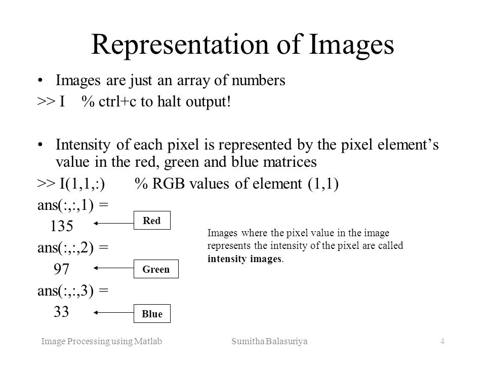Image Processing using Matlab Sumitha Balasuriya4 Representation of Images Images are just an array of numbers >> I % ctrl+c to halt output! Intensity