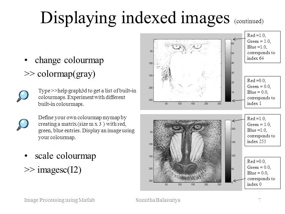 Image Processing using Matlab Sumitha Balasuriya7 Displaying indexed images (continued) change colourmap >> colormap(gray) scale colourmap >> imagesc(