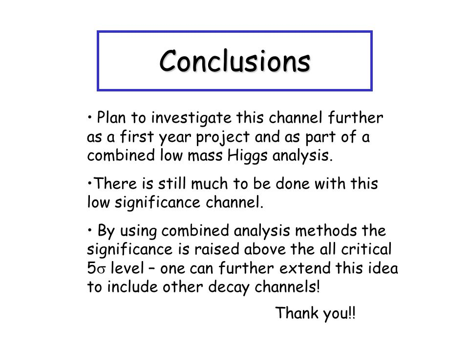Conclusions Plan to investigate this channel further as a first year project and as part of a combined low mass Higgs analysis.