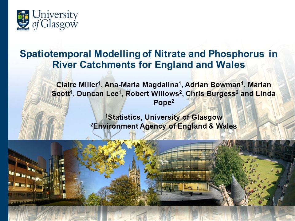 Spatiotemporal Modelling of Nitrate and Phosphorus in River Catchments for England and Wales Claire Miller 1, Ana-Maria Magdalina 1, Adrian Bowman 1, Marian Scott 1, Duncan Lee 1, Robert Willows 2, Chris Burgess 2 and Linda Pope 2 1 Statistics, University of Glasgow 2 Environment Agency of England & Wales
