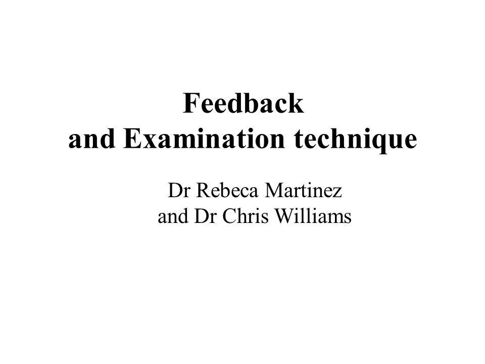 Feedback and Examination technique Dr Rebeca Martinez and Dr Chris Williams