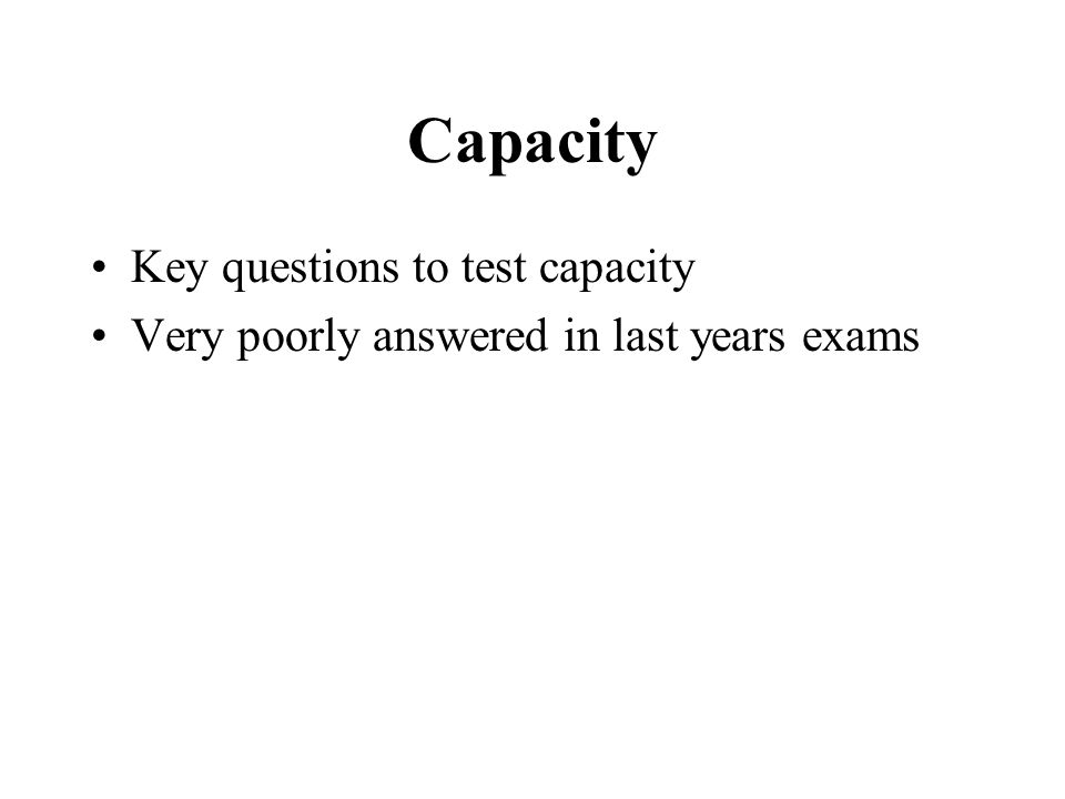Capacity Key questions to test capacity Very poorly answered in last years exams